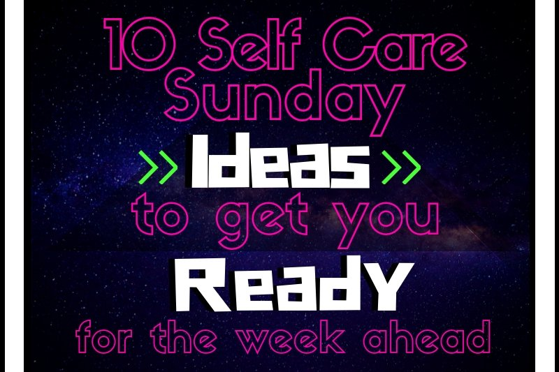 10 self care sunday ideas to get your ready for the week ahead